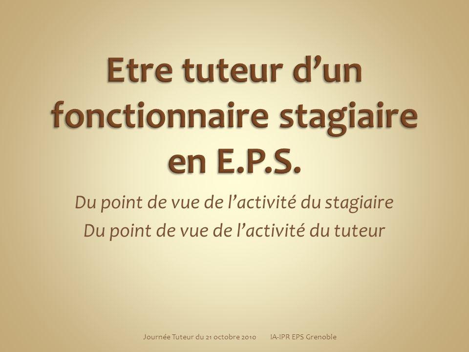 Journée Tuteur du 21 octobre 2010 IA-IPR EPS Grenoble Du point de vue de lactivité du stagiaire Du point de vue de lactivité du tuteur