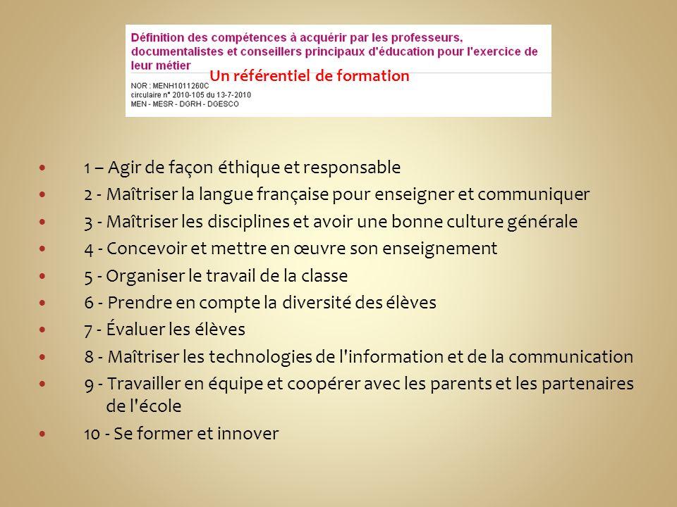 1 – Agir de façon éthique et responsable 2 - Maîtriser la langue française pour enseigner et communiquer 3 - Maîtriser les disciplines et avoir une bonne culture générale 4 - Concevoir et mettre en œuvre son enseignement 5 - Organiser le travail de la classe 6 - Prendre en compte la diversité des élèves 7 - Évaluer les élèves 8 - Maîtriser les technologies de l information et de la communication 9 - Travailler en équipe et coopérer avec les parents et les partenaires de l école 10 - Se former et innover Un référentiel de formation
