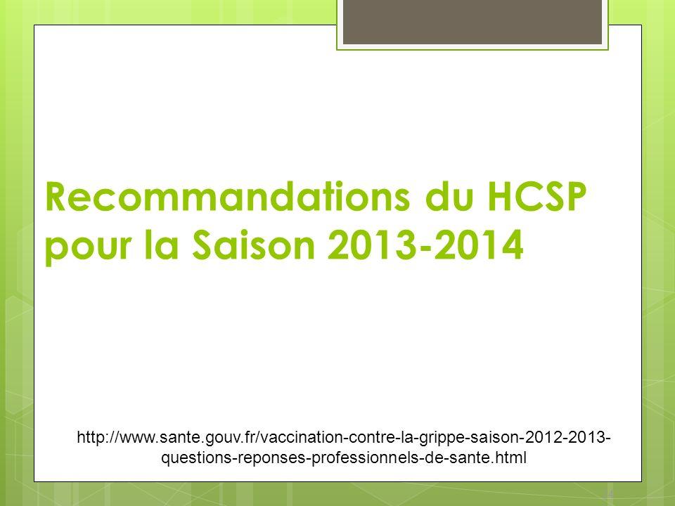 24 Recommandations du HCSP pour la Saison 2013-2014 http://www.sante.gouv.fr/vaccination-contre-la-grippe-saison-2012-2013- questions-reponses-profess