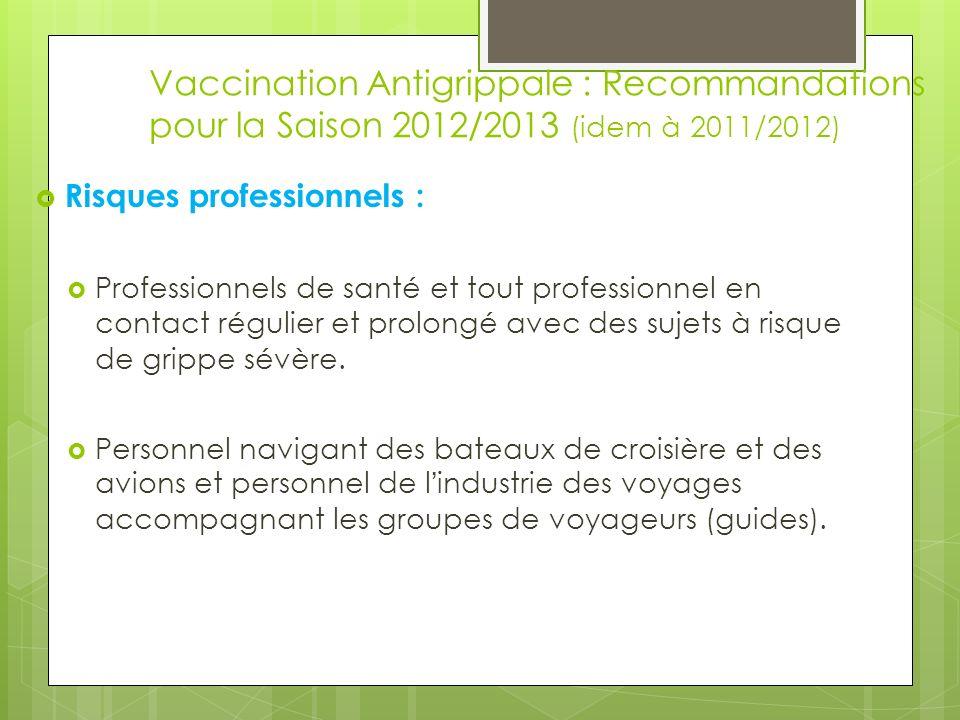 Vaccination Antigrippale : Recommandations pour la Saison 2012/2013 (idem à 2011/2012) Risques professionnels : Professionnels de santé et tout profes