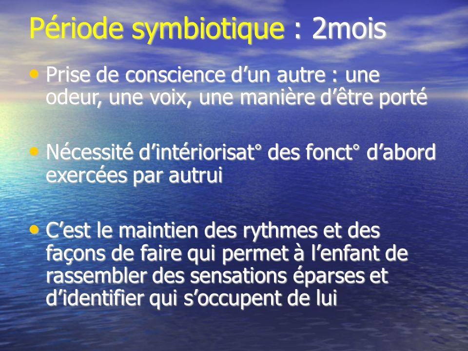Période symbiotique : 2mois Prise de conscience dun autre : une odeur, une voix, une manière dêtre porté Prise de conscience dun autre : une odeur, un