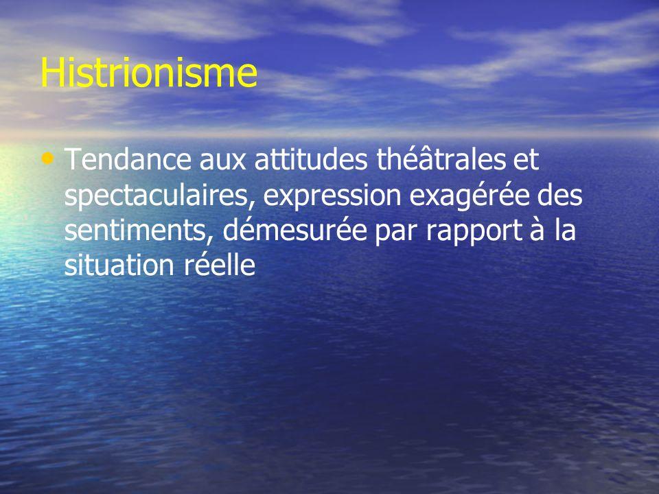 Histrionisme Tendance aux attitudes théâtrales et spectaculaires, expression exagérée des sentiments, démesurée par rapport à la situation réelle