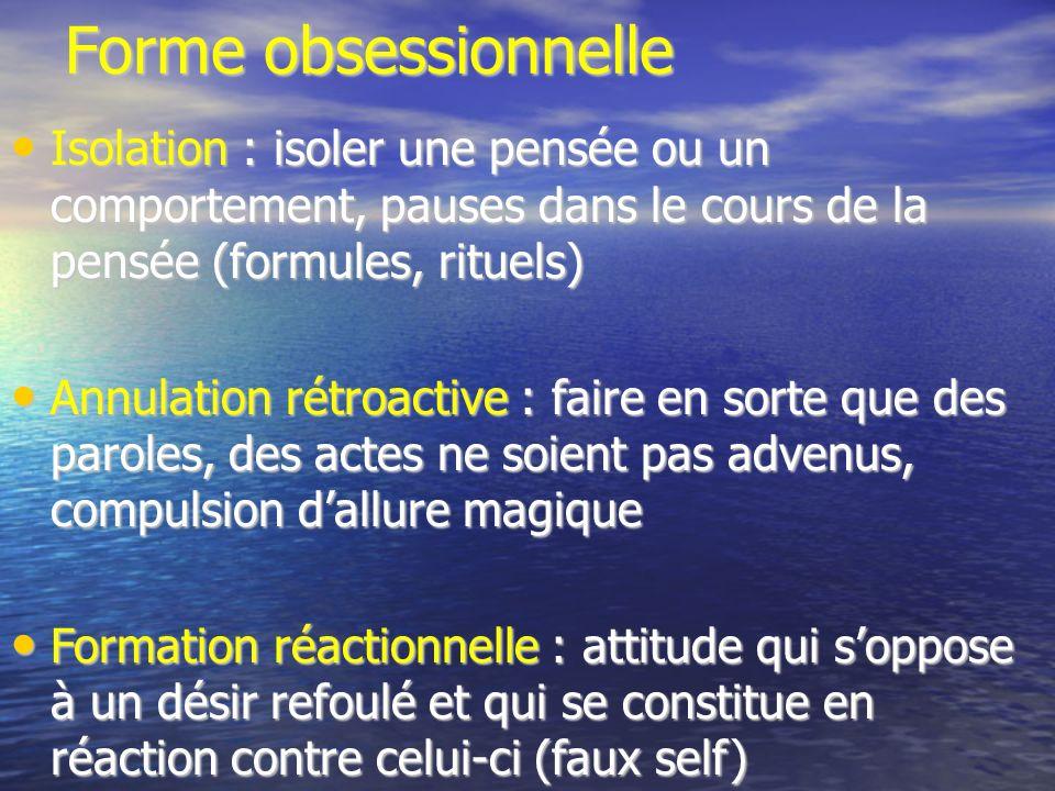 Forme obsessionnelle Isolation : isoler une pensée ou un comportement, pauses dans le cours de la pensée (formules, rituels) Isolation : isoler une pe