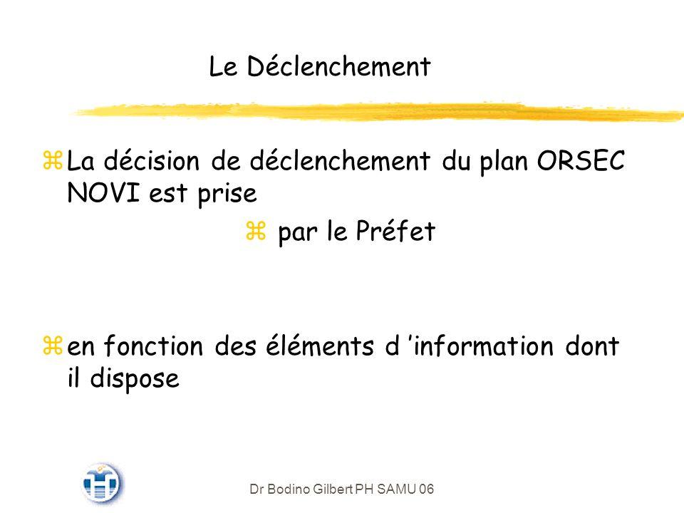 Dr Bodino Gilbert PH SAMU 06 Le Déclenchement zLa décision de déclenchement du plan ORSEC NOVI est prise z par le Préfet zen fonction des éléments d information dont il dispose