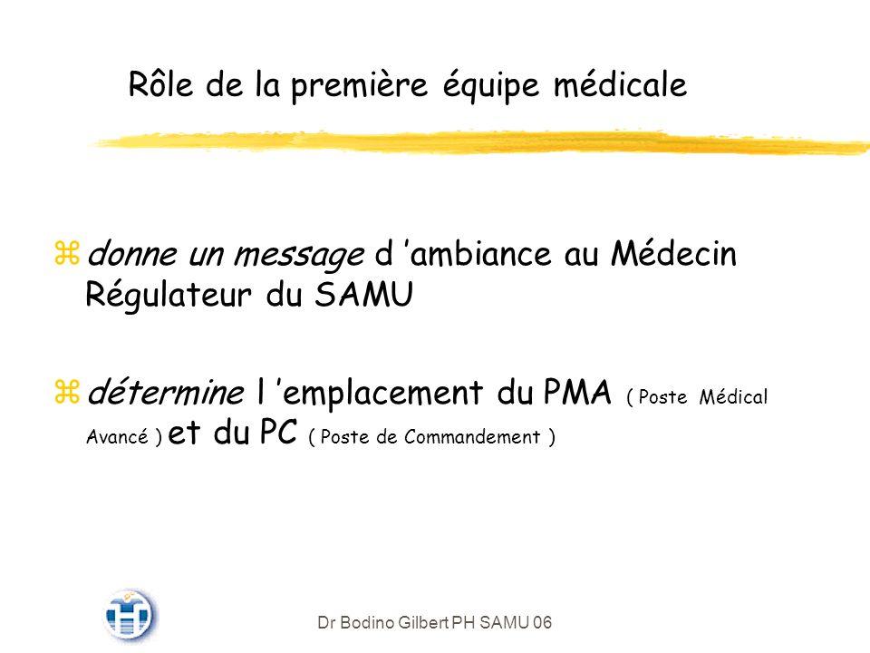 Dr Bodino Gilbert PH SAMU 06 Rôle de la première équipe médicale zdonne un message d ambiance au Médecin Régulateur du SAMU détermine l emplacement du PMA ( Poste Médical Avancé ) et du PC ( Poste de Commandement )