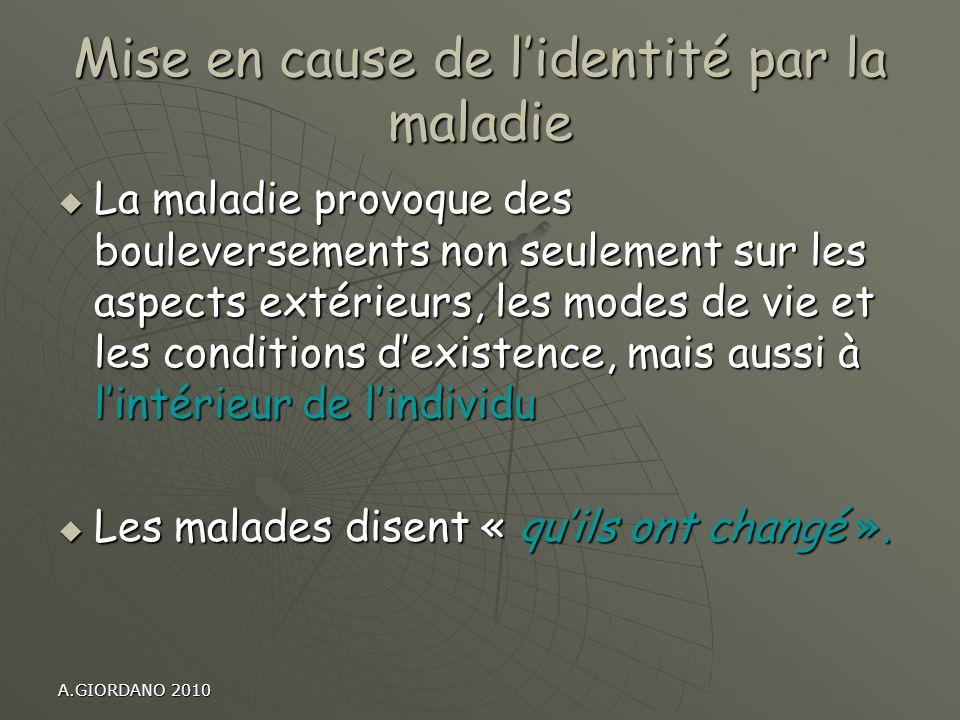 A.GIORDANO 2010 Mise en cause de lidentité par la maladie La maladie provoque des bouleversements non seulement sur les aspects extérieurs, les modes