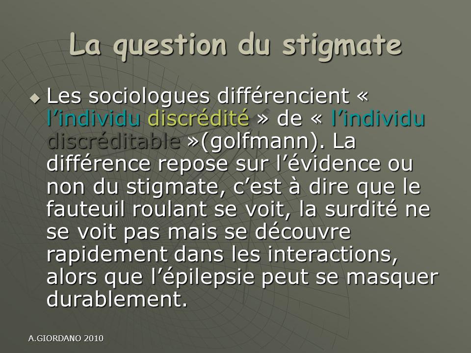 A.GIORDANO 2010 La question du stigmate Les sociologues différencient « lindividu discrédité » de « lindividu discréditable »(golfmann). La différence