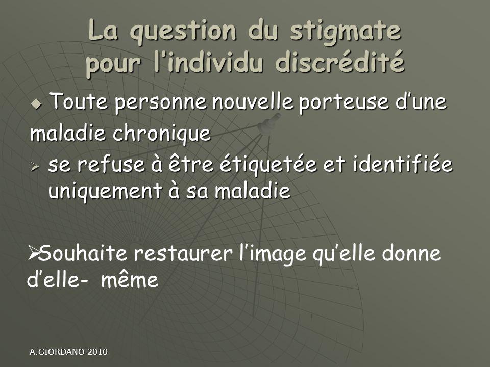 A.GIORDANO 2010 La question du stigmate pour lindividu discrédité Toute personne nouvelle porteuse dune Toute personne nouvelle porteuse dune maladie
