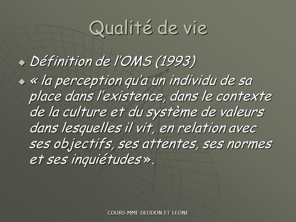 COURS MME DEUDON ET LEONE Qualité de vie Définition de lOMS (1993) Définition de lOMS (1993) « la perception qua un individu de sa place dans lexisten