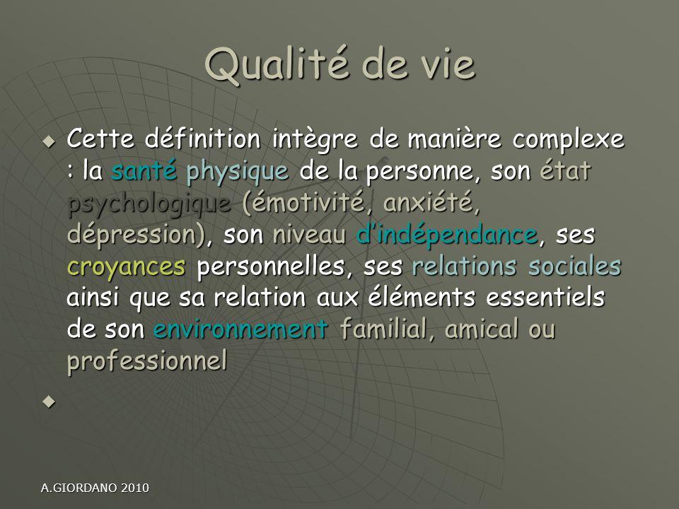 A.GIORDANO 2010 Qualité de vie Cette définition intègre de manière complexe : la santé physique de la personne, son état psychologique (émotivité, anx