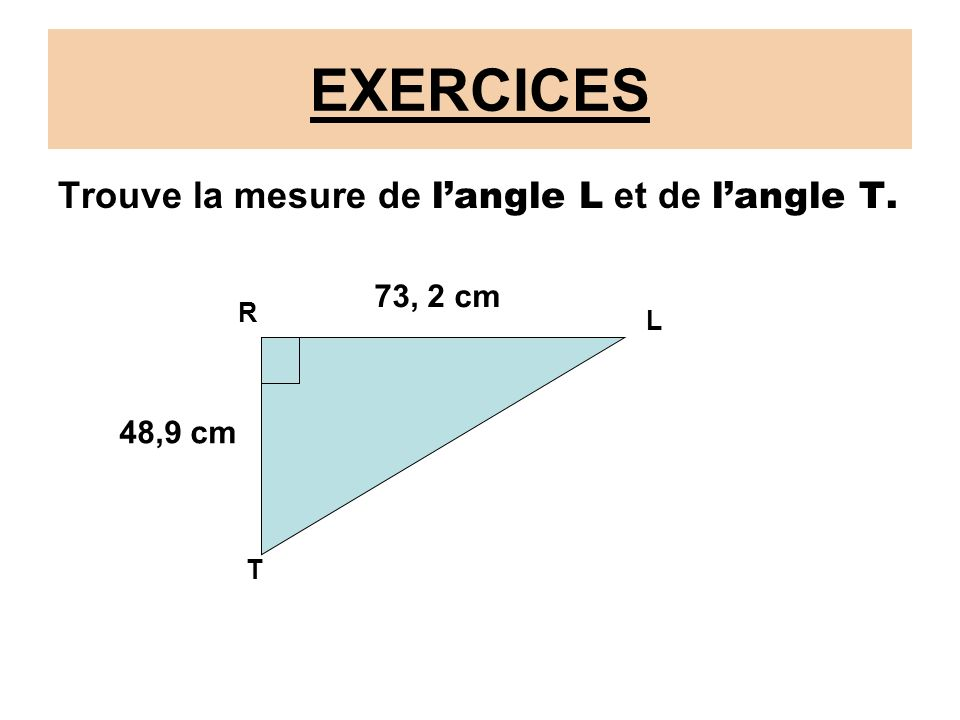 EXERCICES Trouve la mesure de langle L et de langle T. 73, 2 cm 48,9 cm R L T