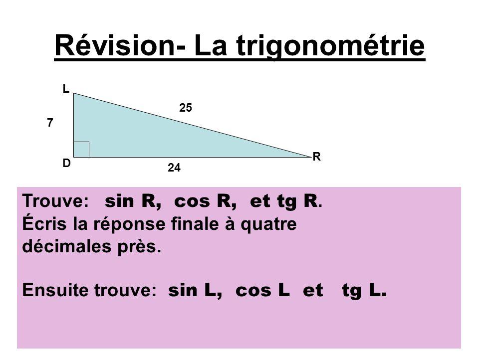Réponses 73, 2 cm 48,9 cm R T L tg L = 48, 9 cm 73, 2 cm tg L = 0, 6680 Alors angle L = 34° angle T = 90° 34° alors angle T = 56°