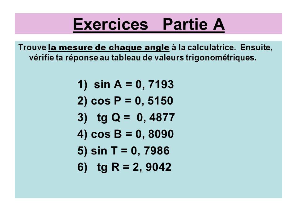 Réponses: Partie A 1) sin A = 0, 7193, alors angle A = 46° 2) cos P = 0, 5150, alors angle P = 59° 3) tg Q = 0, 4877, alors angle Q = 26° 4) cos B = 0, 8090, alors angle B = 36° 5) sin T = 0, 7986, alors angle T = 53° 6) tg R = 2, 9042, alors angle R = 71°