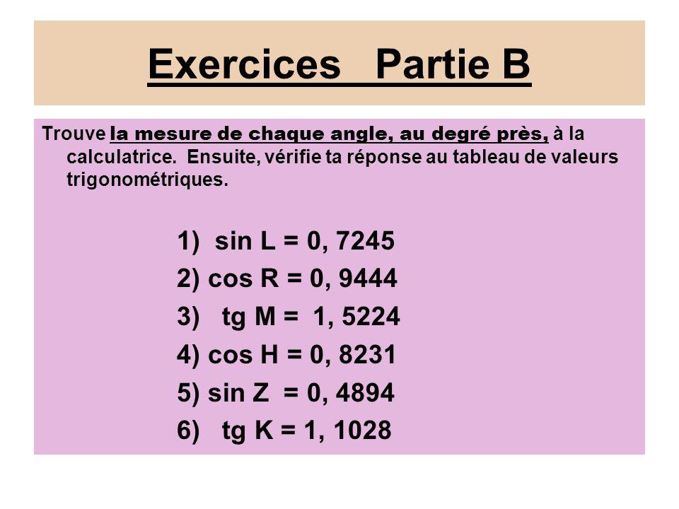 Réponses: Partie B 1)sin L = 0, 7245, alors angle L = 46° (au degré près) 2) cos R = 0, 9444, alors angle R = 19° 3)tg M = 1, 5224, alors angle M = 57° 4) cos H = 0, 8231, alors angle H = 35° 5) sin Z = 0, 4894, alors angle Z = 29° 6)tg K = 1, 1028, alors angle K = 48°
