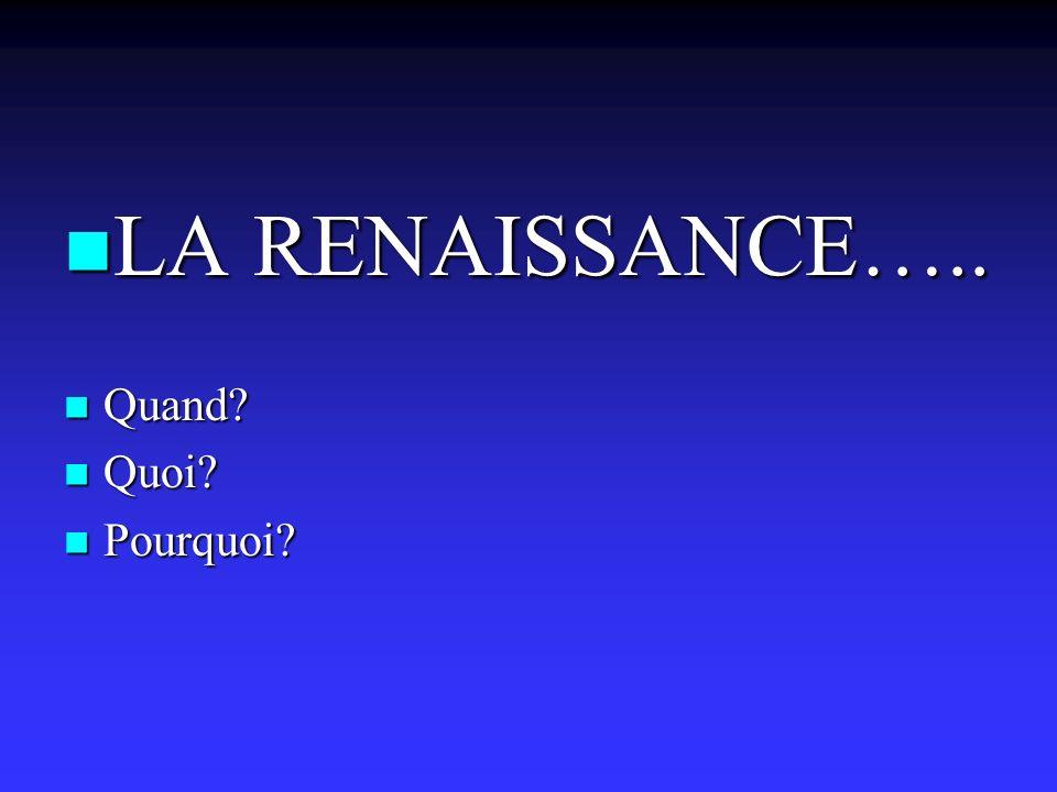 LA RENAISSANCE….. LA RENAISSANCE….. Quand? Quand? Quoi? Quoi? Pourquoi? Pourquoi?
