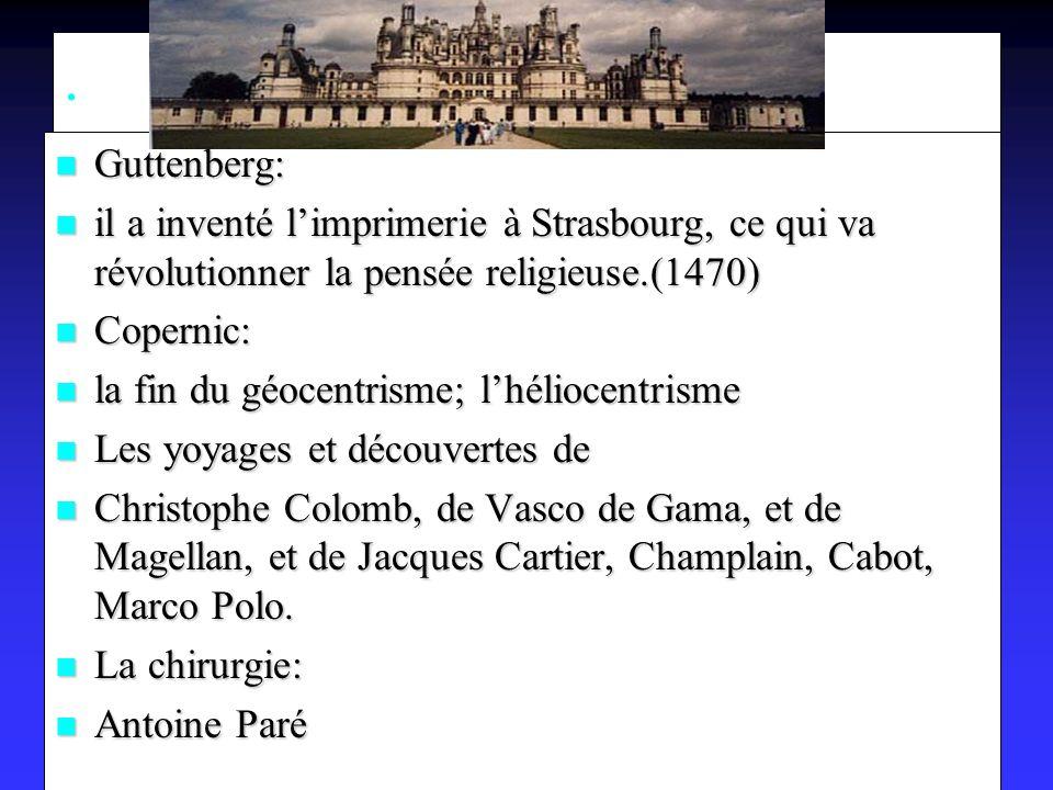 Guttenberg: Guttenberg: il a inventé limprimerie à Strasbourg, ce qui va révolutionner la pensée religieuse.(1470) il a inventé limprimerie à Strasbourg, ce qui va révolutionner la pensée religieuse.(1470) Copernic: Copernic: la fin du géocentrisme; lhéliocentrisme la fin du géocentrisme; lhéliocentrisme Les yoyages et découvertes de Les yoyages et découvertes de Christophe Colomb, de Vasco de Gama, et de Magellan, et de Jacques Cartier, Champlain, Cabot, Marco Polo.