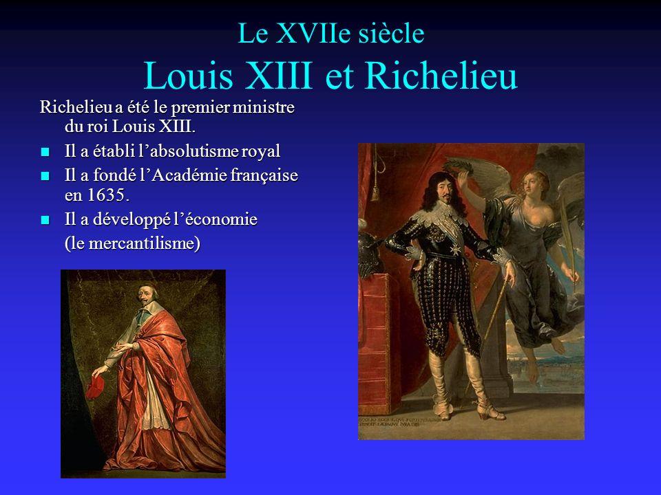 Le XVIIe siècle Louis XIII et Richelieu Richelieu a été le premier ministre du roi Louis XIII.