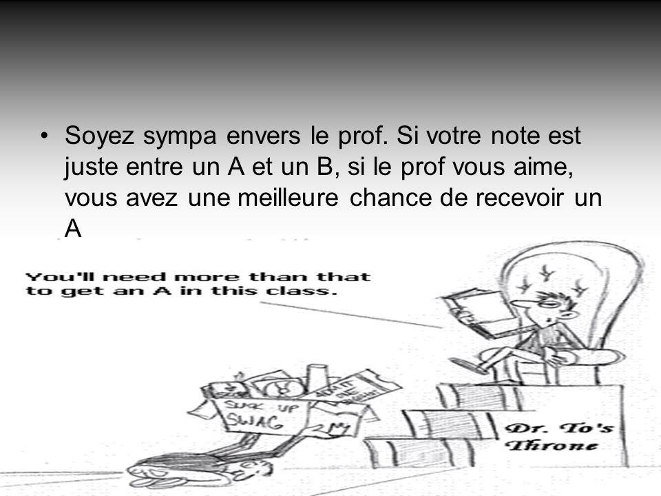 Soyez sympa envers le prof. Si votre note est juste entre un A et un B, si le prof vous aime, vous avez une meilleure chance de recevoir un A