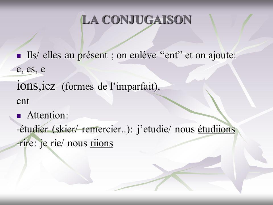 LA CONJUGAISON Ils/ elles au présent ; on enlève ent et on ajoute: Ils/ elles au présent ; on enlève ent et on ajoute: e, es, e ions,iez (formes de li