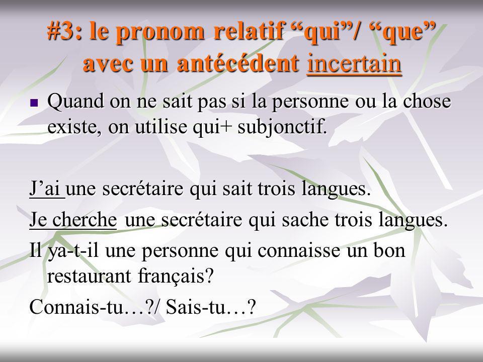 #3: le pronom relatif qui/ que avec un antécédent incertain Quand on ne sait pas si la personne ou la chose existe, on utilise qui+ subjonctif. Quand
