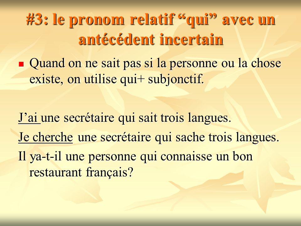 #3: le pronom relatif qui avec un antécédent incertain Quand on ne sait pas si la personne ou la chose existe, on utilise qui+ subjonctif. Quand on ne