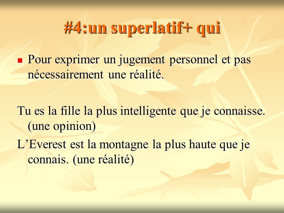 #4:un superlatif+ qui Pour exprimer un jugement personnel et pas nécessairement une réalité. Pour exprimer un jugement personnel et pas nécessairement