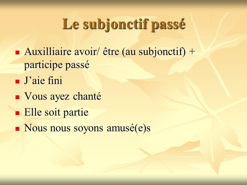 Le subjonctif passé Auxilliaire avoir/ être (au subjonctif) + participe passé Auxilliaire avoir/ être (au subjonctif) + participe passé Jaie fini Jaie