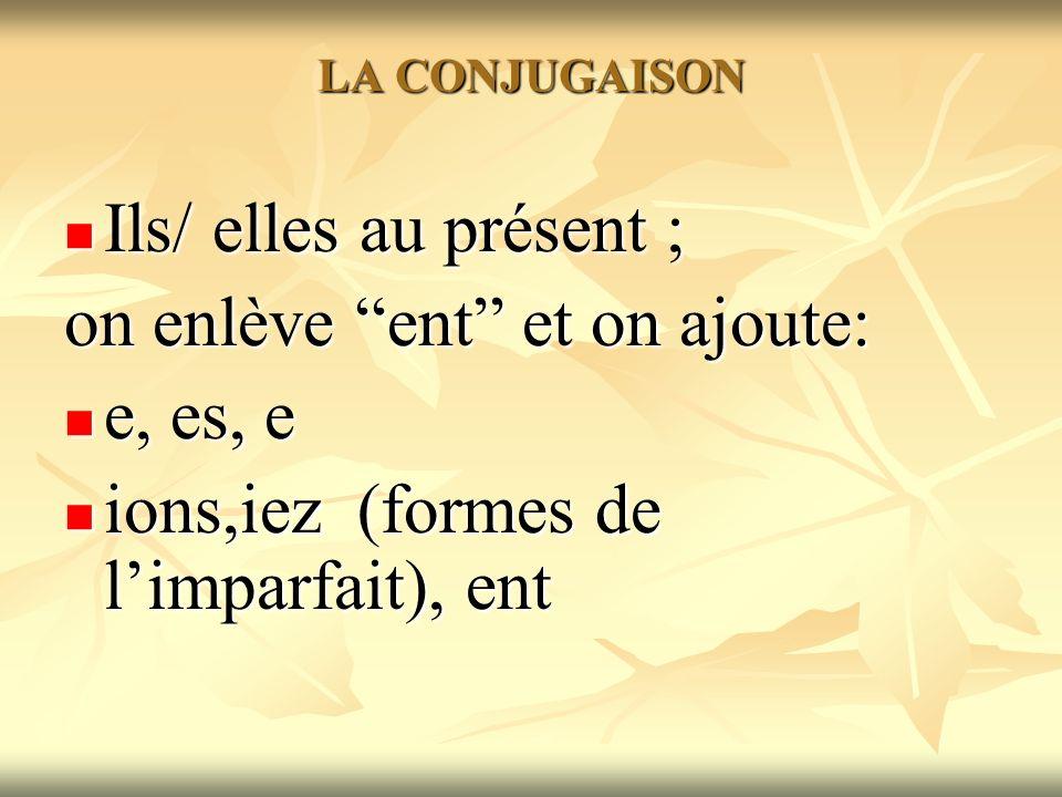 LA CONJUGAISON Ils/ elles au présent ; Ils/ elles au présent ; on enlève ent et on ajoute: e, es, e e, es, e ions,iez (formes de limparfait), ent ions