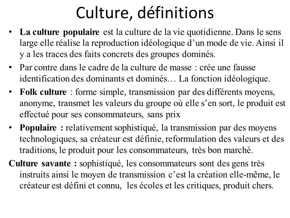 Culture, définitions La culture populaire est la culture de la vie quotidienne. Dans le sens large elle réalise la reproduction idéologique dun mode d