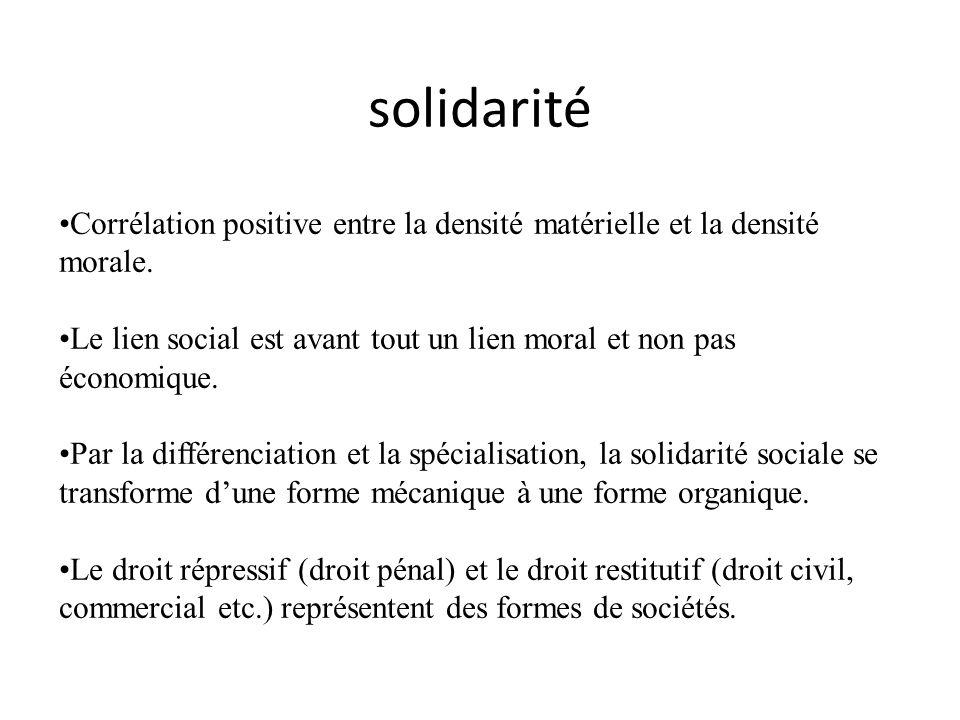 solidarité Corrélation positive entre la densité matérielle et la densité morale. Le lien social est avant tout un lien moral et non pas économique. P