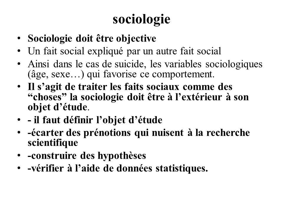 sociologie Sociologie doit être objective Un fait social expliqué par un autre fait social Ainsi dans le cas de suicide, les variables sociologiques (