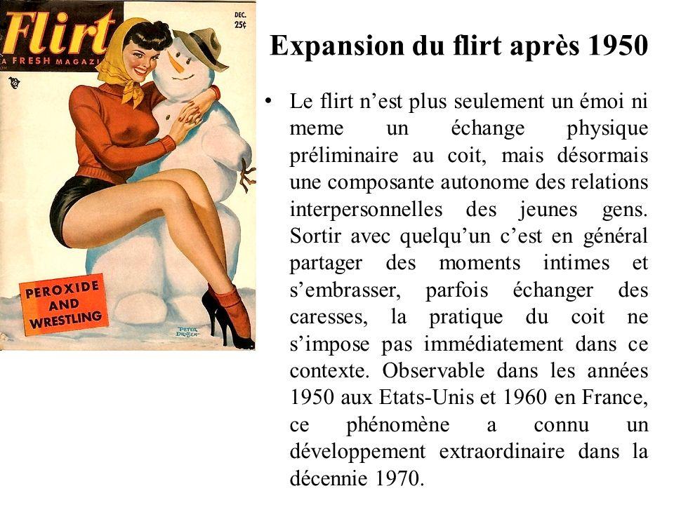 Expansion du flirt après 1950 Le flirt nest plus seulement un émoi ni meme un échange physique préliminaire au coit, mais désormais une composante autonome des relations interpersonnelles des jeunes gens.