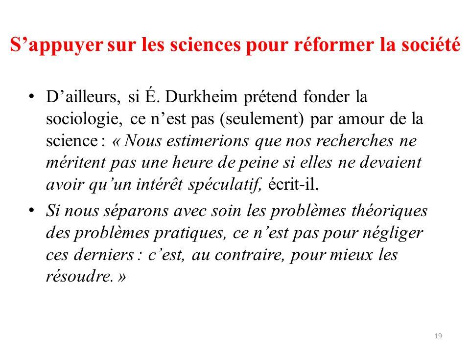 Sappuyer sur les sciences pour réformer la société Dailleurs, si É. Durkheim prétend fonder la sociologie, ce nest pas (seulement) par amour de la sci