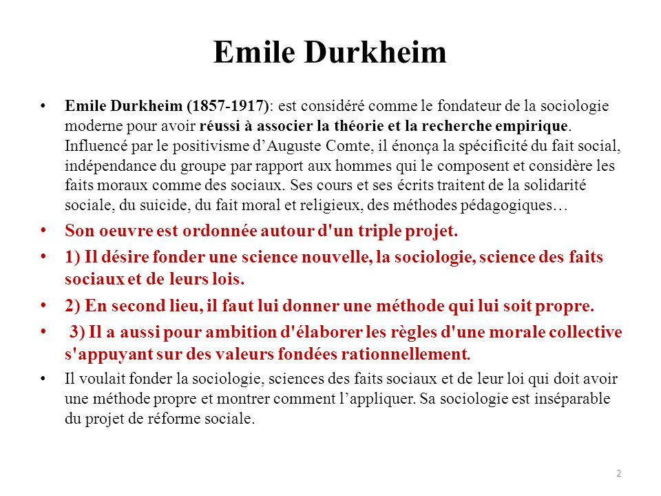 Emile Durkheim Emile Durkheim (1857-1917): est considéré comme le fondateur de la sociologie moderne pour avoir réussi à associer la théorie et la rec