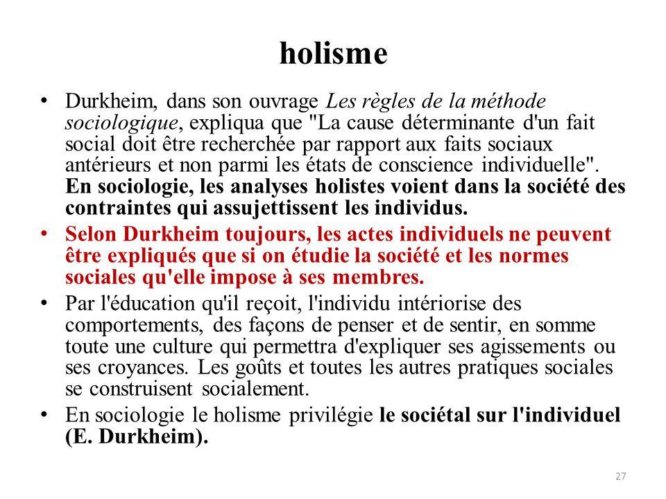 holisme Durkheim, dans son ouvrage Les règles de la méthode sociologique, expliqua que
