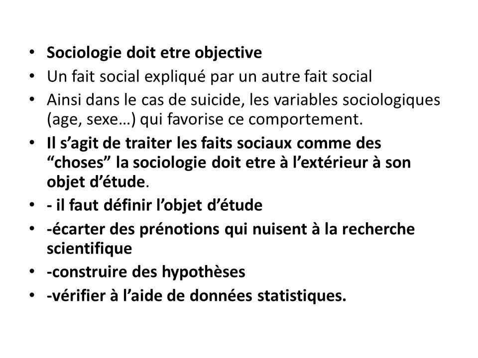 Sociologie doit etre objective Un fait social expliqué par un autre fait social Ainsi dans le cas de suicide, les variables sociologiques (age, sexe…)