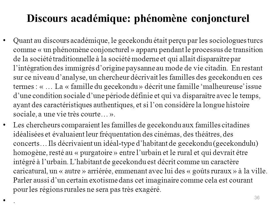 Discours académique: phénomène conjoncturel Quant au discours académique, le gecekondu était perçu par les sociologues turcs comme « un phénomène conj