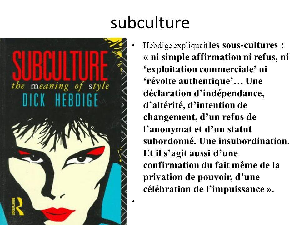 subculture Hebdige expliquait les sous-cultures : « ni simple affirmation ni refus, ni exploitation commerciale ni révolte authentique… Une déclaratio