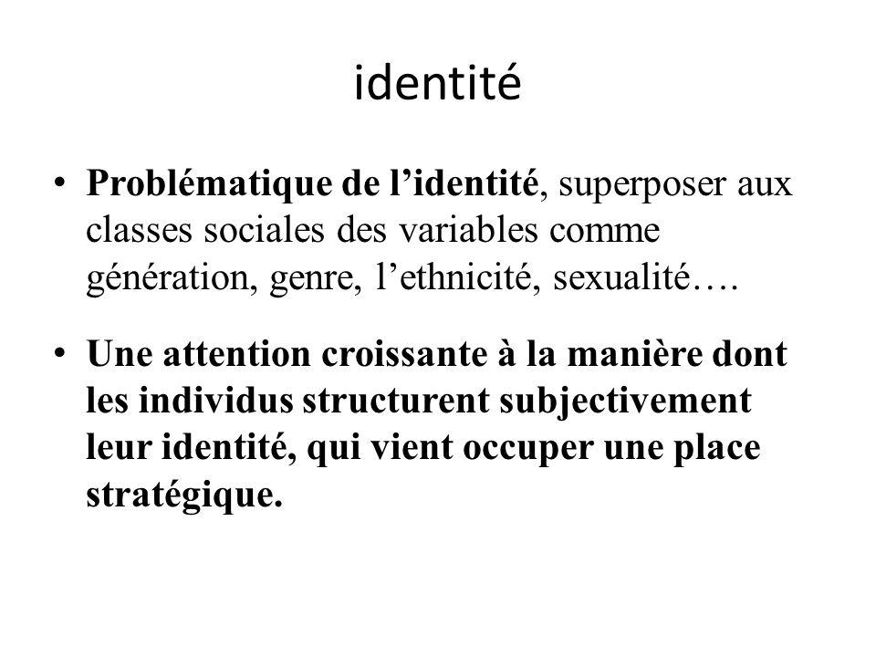 identité Problématique de lidentité, superposer aux classes sociales des variables comme génération, genre, lethnicité, sexualité…. Une attention croi