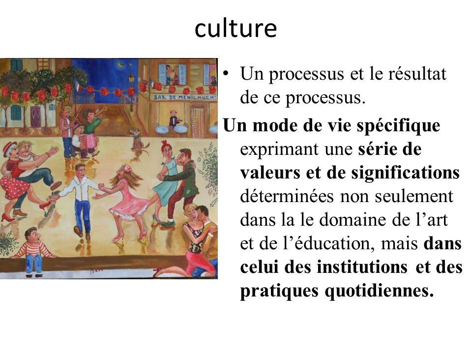 culture Un processus et le résultat de ce processus. Un mode de vie spécifique exprimant une série de valeurs et de significations déterminées non seu