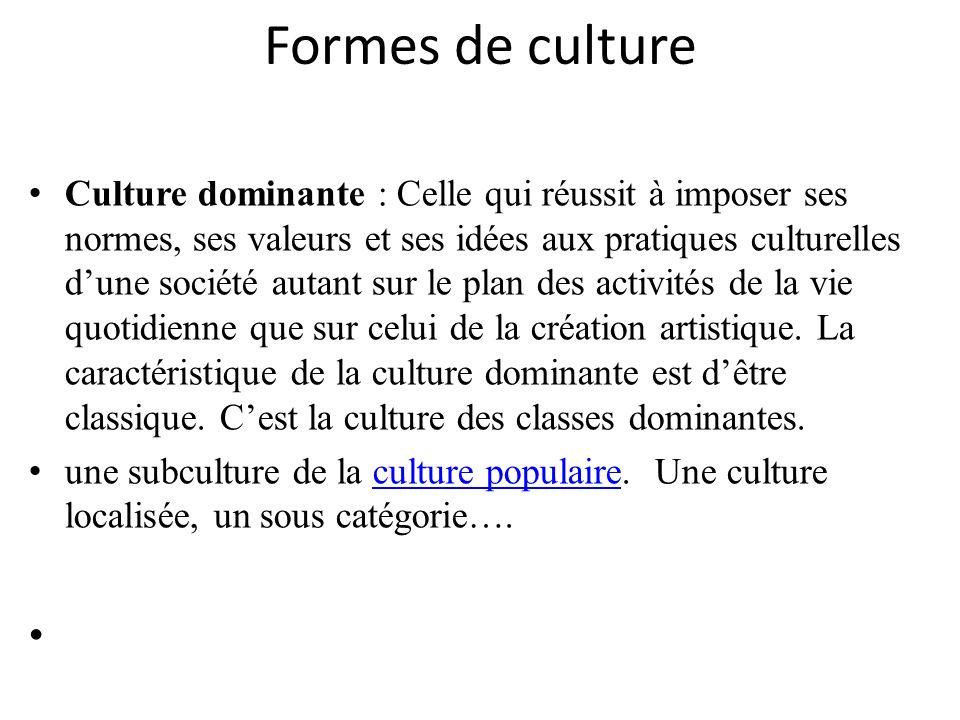 Formes de culture Culture dominante : Celle qui réussit à imposer ses normes, ses valeurs et ses idées aux pratiques culturelles dune société autant s