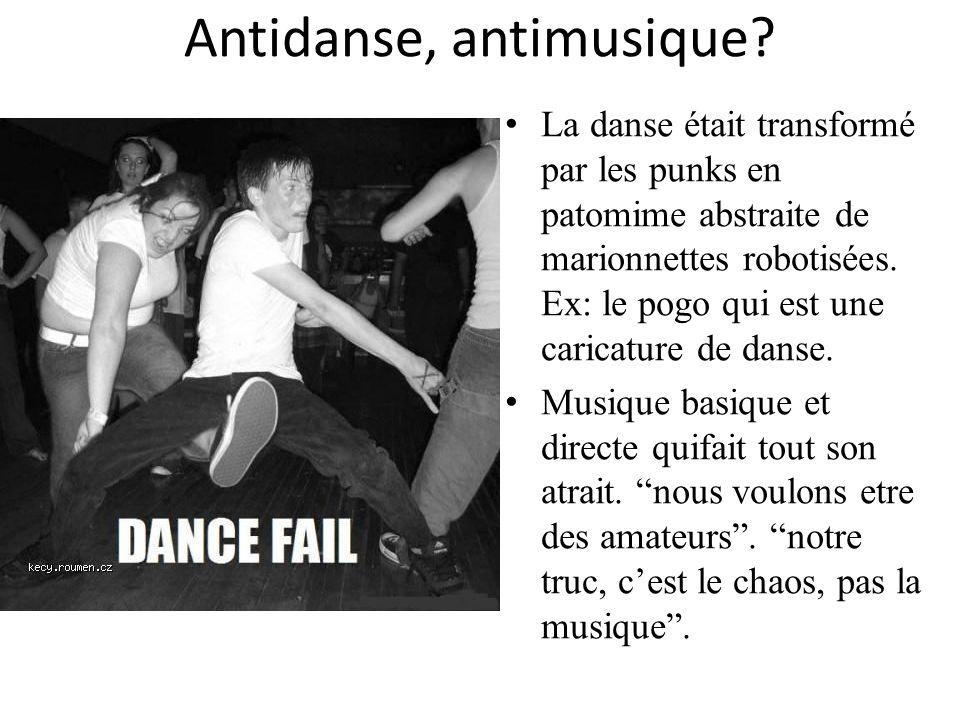 Antidanse, antimusique? La danse était transformé par les punks en patomime abstraite de marionnettes robotisées. Ex: le pogo qui est une caricature d