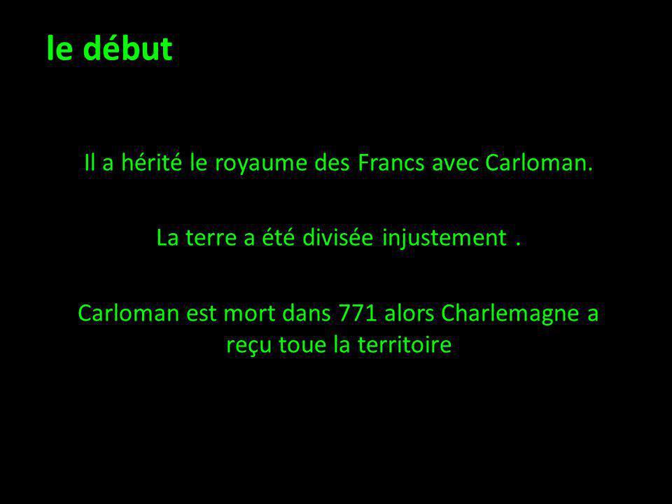 le début Il a hérité le royaume des Francs avec Carloman. La terre a été divisée injustement. Carloman est mort dans 771 alors Charlemagne a reçu toue
