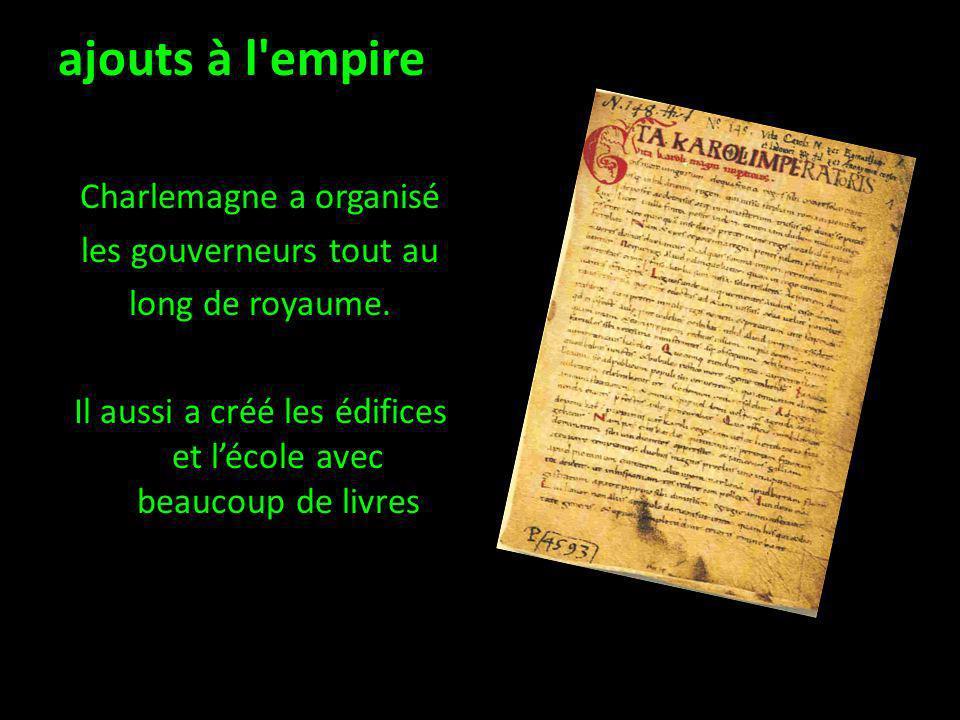 ajouts à l'empire Charlemagne a organisé les gouverneurs tout au long de royaume. Il aussi a créé les édifices et lécole avec beaucoup de livres.