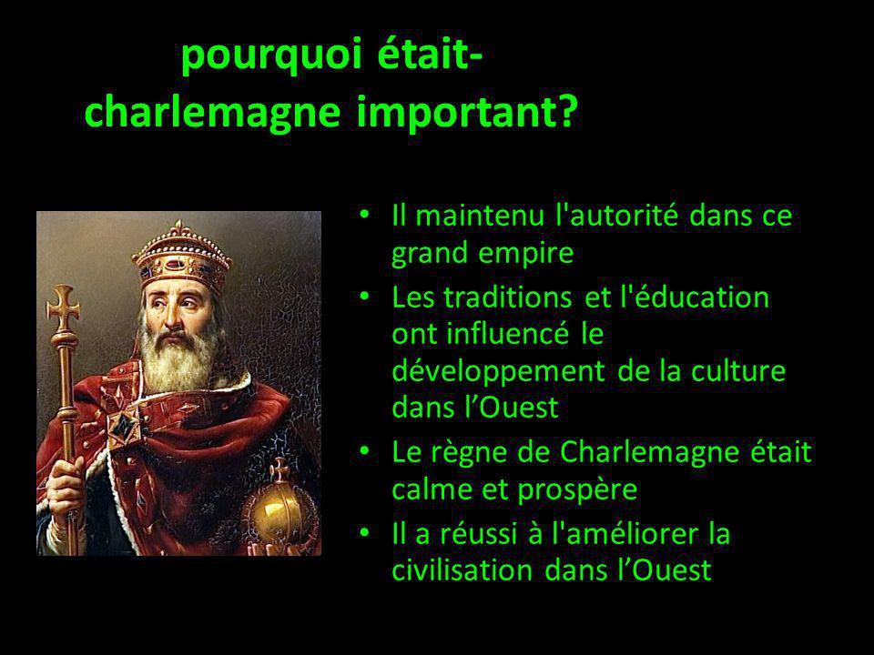 pourquoi était- charlemagne important? Il maintenu l'autorité dans ce grand empire Les traditions et l'éducation ont influencé le développement de la