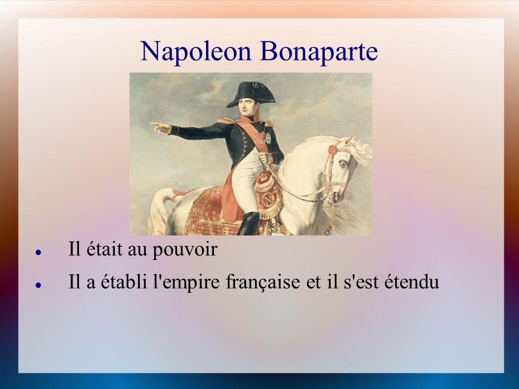 Napoleon Bonaparte Il était au pouvoir Il a établi l'empire française et il s'est étendu