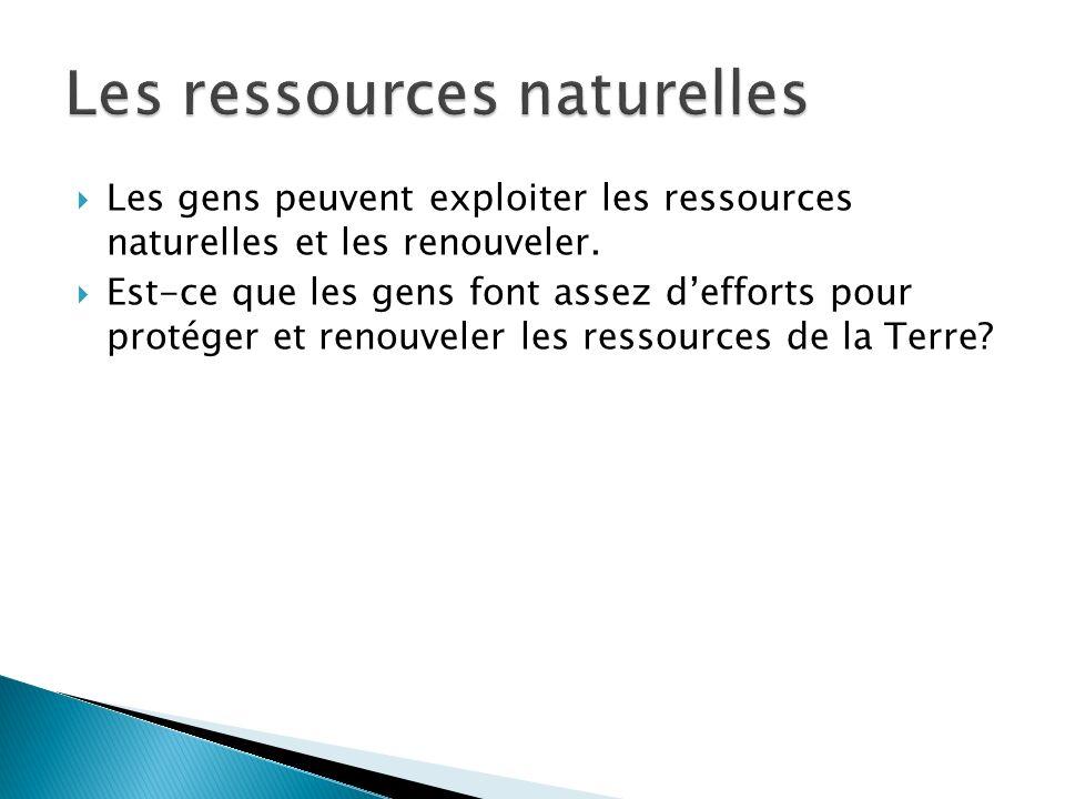 Les gens peuvent exploiter les ressources naturelles et les renouveler. Est-ce que les gens font assez defforts pour protéger et renouveler les ressou