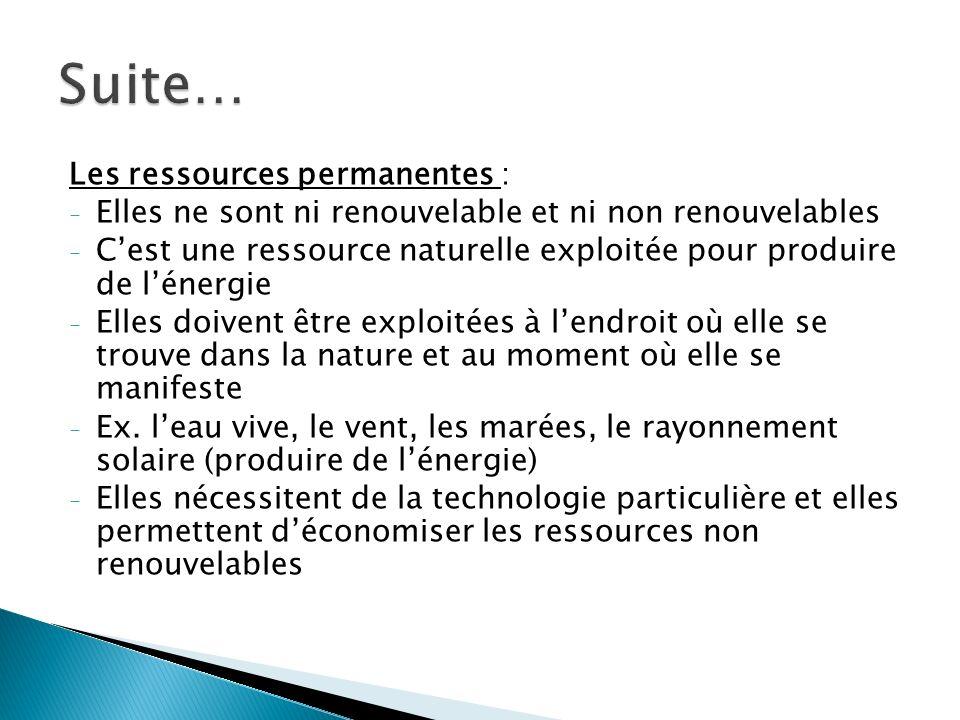Les ressources permanentes : - Elles ne sont ni renouvelable et ni non renouvelables - Cest une ressource naturelle exploitée pour produire de lénergie - Elles doivent être exploitées à lendroit où elle se trouve dans la nature et au moment où elle se manifeste - Ex.