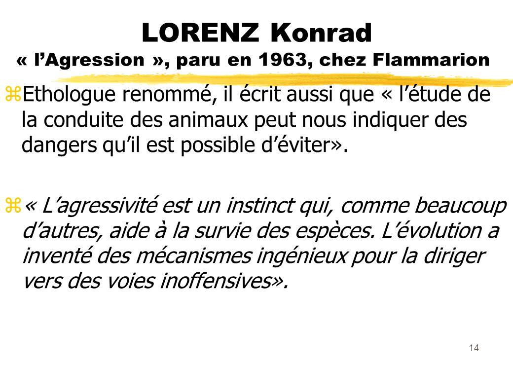 LORENZ Konrad « lAgression », paru en 1963, chez Flammarion zEthologue renommé, il écrit aussi que « létude de la conduite des animaux peut nous indiquer des dangers quil est possible déviter».