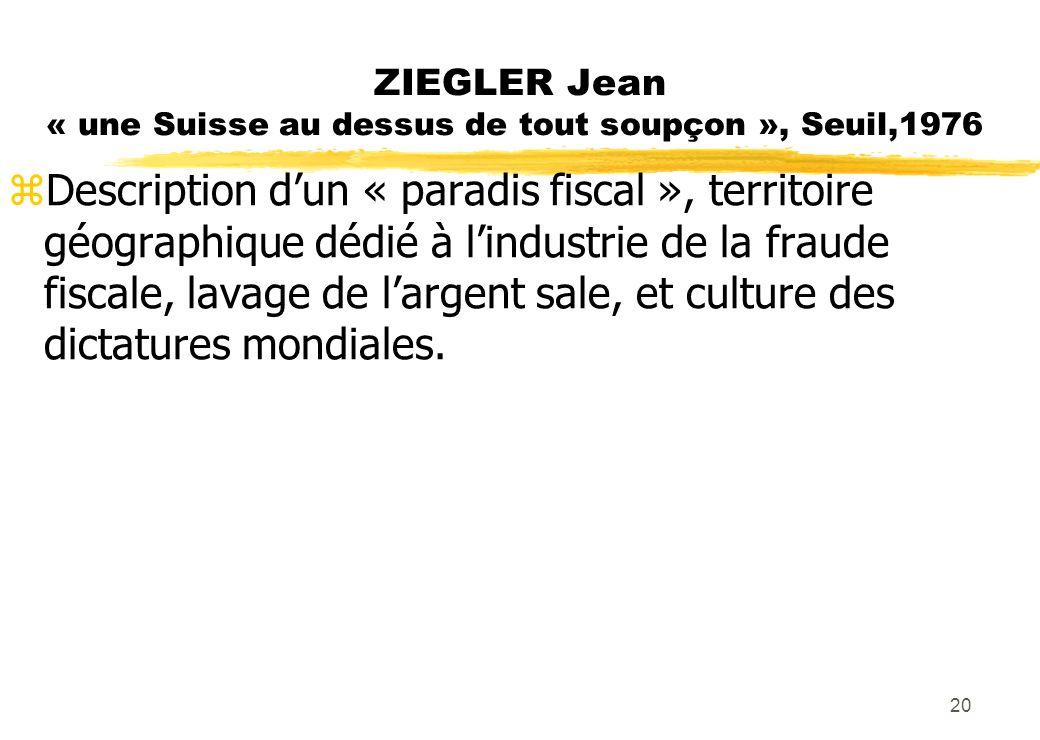 ZIEGLER Jean « une Suisse au dessus de tout soupçon », Seuil,1976 zDescription dun « paradis fiscal », territoire géographique dédié à lindustrie de la fraude fiscale, lavage de largent sale, et culture des dictatures mondiales.